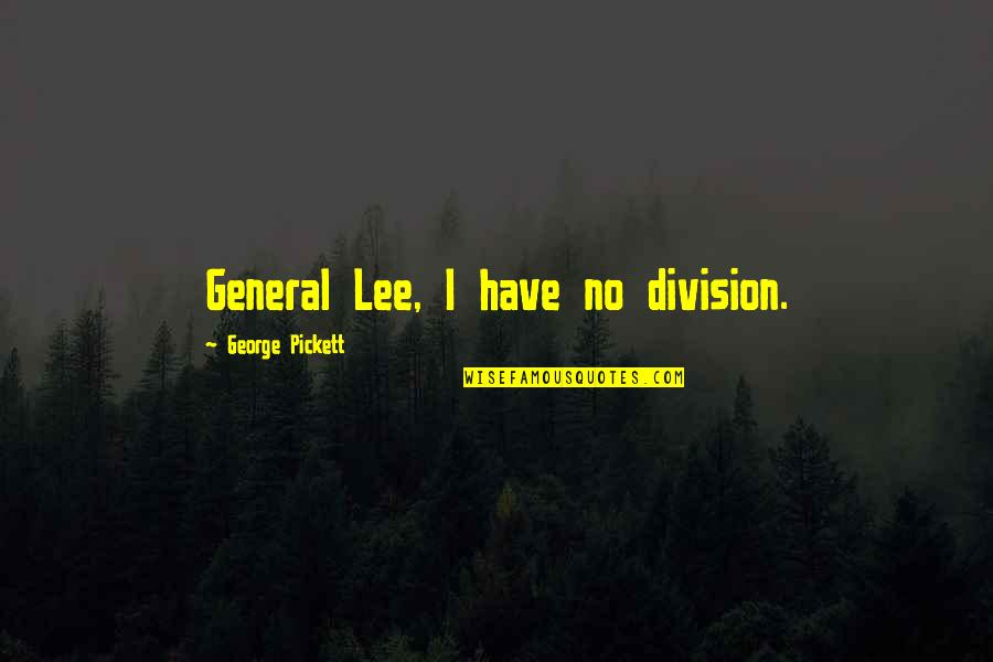 Pickett's Quotes By George Pickett: General Lee, I have no division.