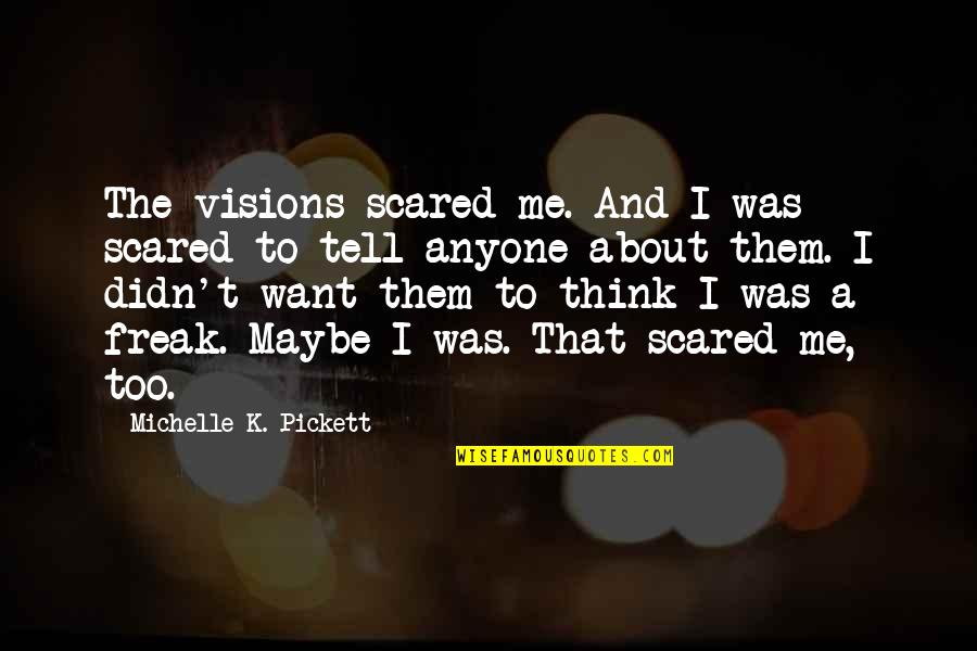Pickett's Quotes By Michelle K. Pickett: The visions scared me. And I was scared