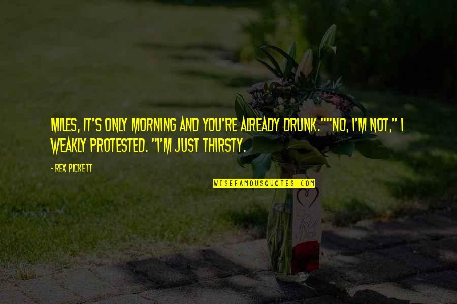"""Pickett's Quotes By Rex Pickett: Miles, it's only morning and you're already drunk.""""""""No,"""