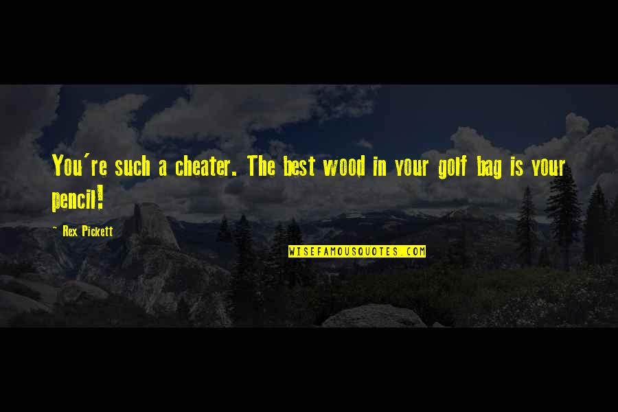 Pickett's Quotes By Rex Pickett: You're such a cheater. The best wood in