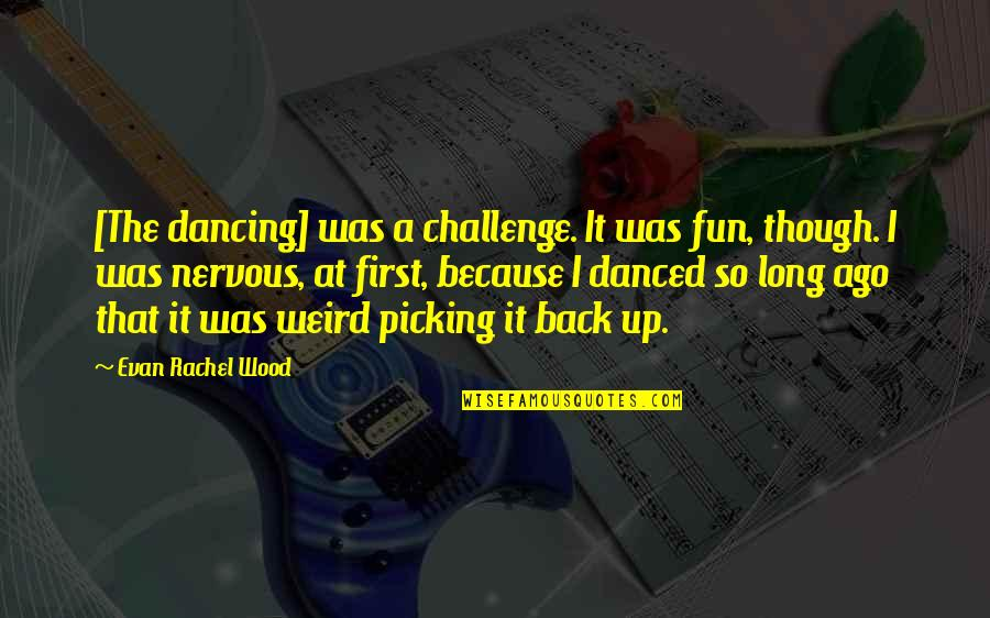 Picking Back Up Quotes By Evan Rachel Wood: [The dancing] was a challenge. It was fun,