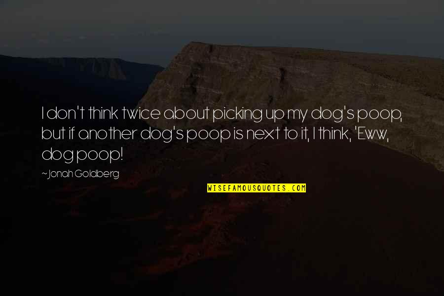 Picking Up Dog Poop Quotes By Jonah Goldberg: I don't think twice about picking up my