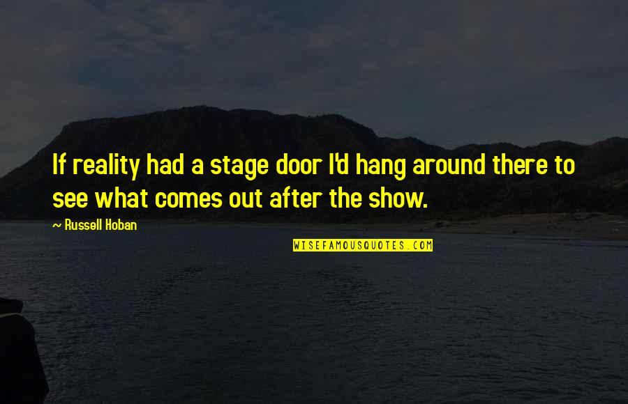 Picking Up Dog Poop Quotes By Russell Hoban: If reality had a stage door I'd hang