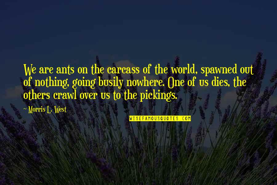 Pickings Quotes By Morris L. West: We are ants on the carcass of the