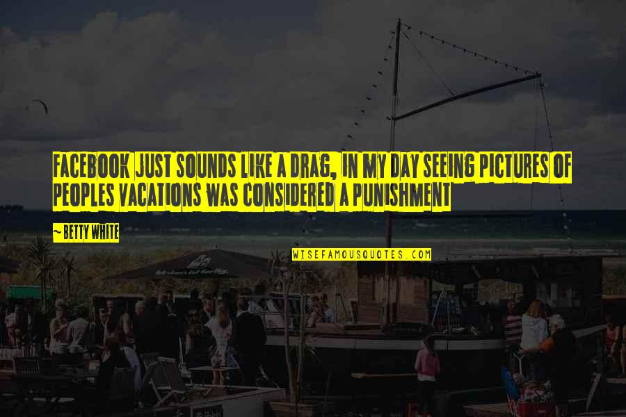 Pictures On Facebook Quotes By Betty White: Facebook just sounds like a drag, in my