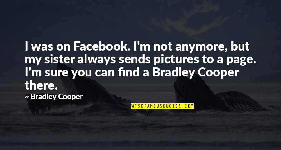 Pictures On Facebook Quotes By Bradley Cooper: I was on Facebook. I'm not anymore, but