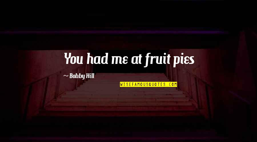 Pie Quotes By Bobby Hill: You had me at fruit pies