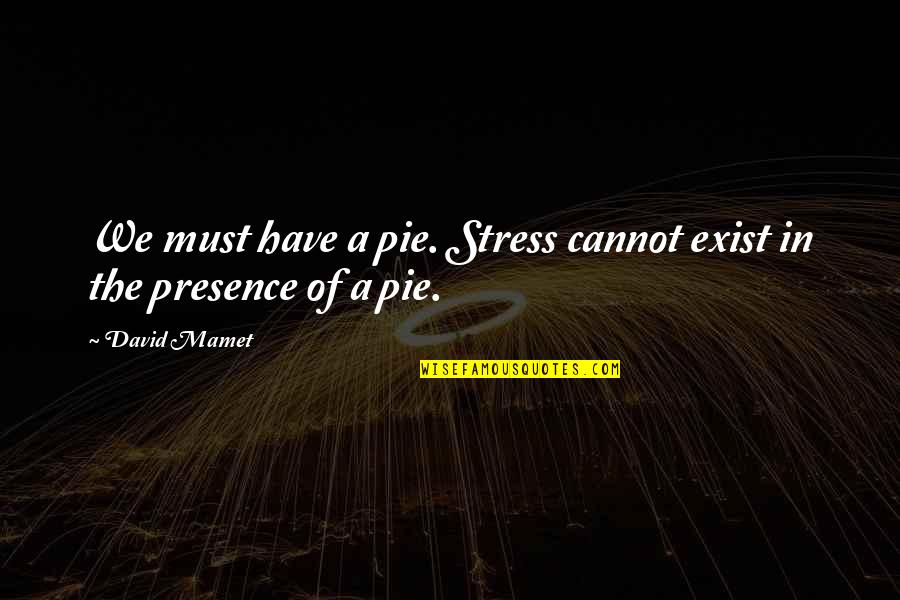 Pie Quotes By David Mamet: We must have a pie. Stress cannot exist
