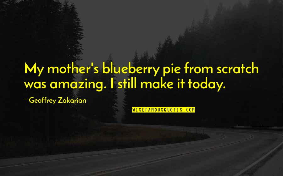Pie Quotes By Geoffrey Zakarian: My mother's blueberry pie from scratch was amazing.
