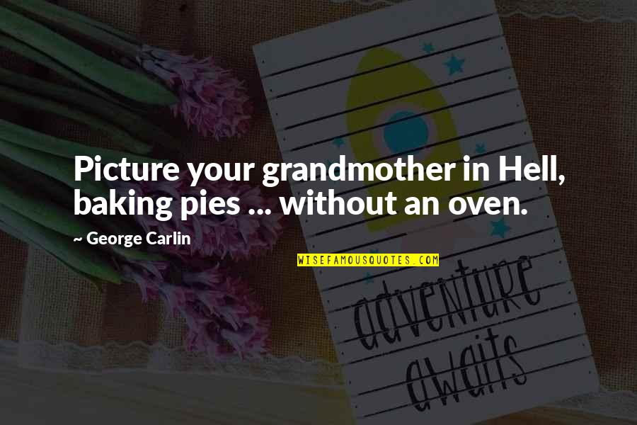 Pie Quotes By George Carlin: Picture your grandmother in Hell, baking pies ...