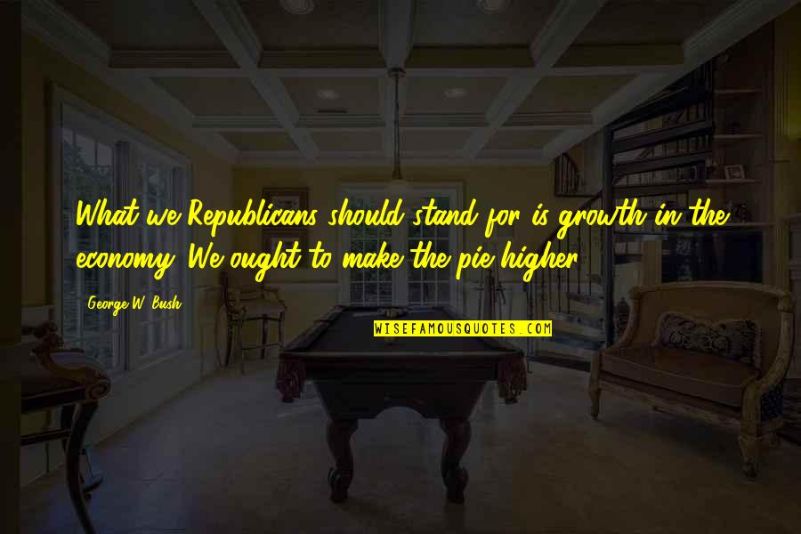 Pie Quotes By George W. Bush: What we Republicans should stand for is growth