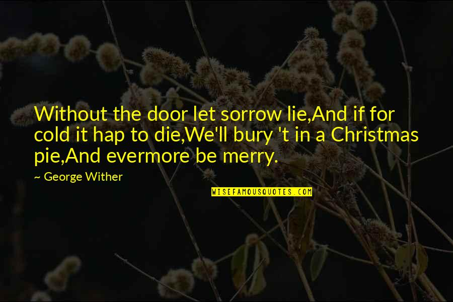 Pie Quotes By George Wither: Without the door let sorrow lie,And if for