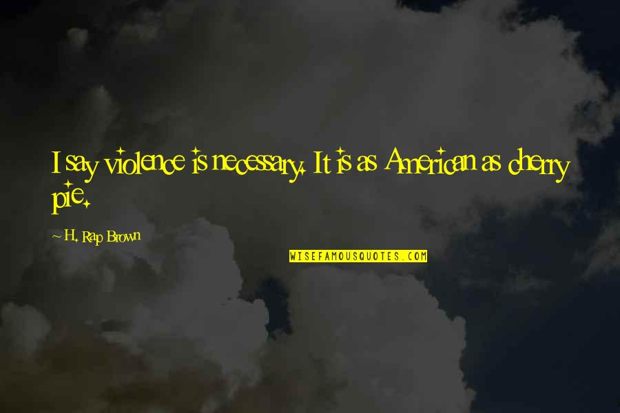 Pie Quotes By H. Rap Brown: I say violence is necessary. It is as