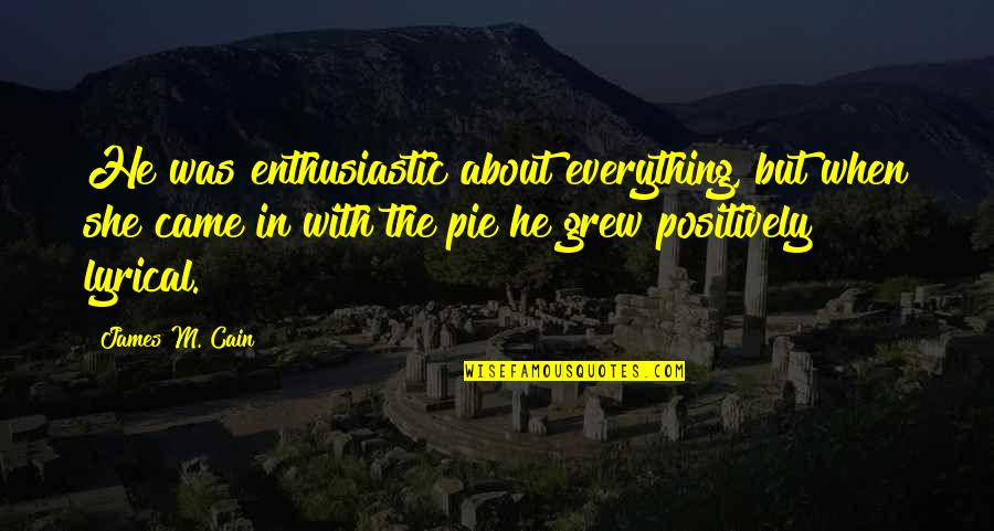 Pie Quotes By James M. Cain: He was enthusiastic about everything, but when she