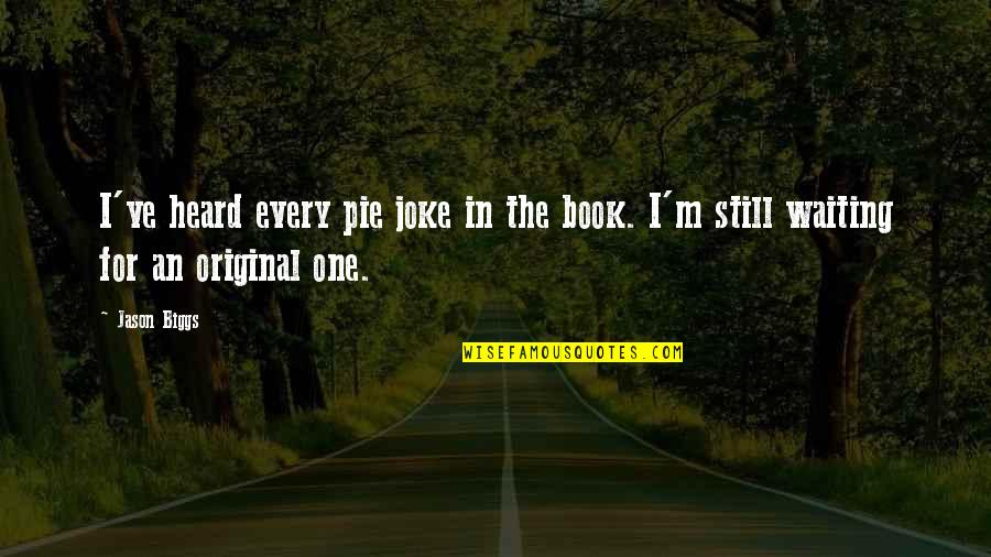 Pie Quotes By Jason Biggs: I've heard every pie joke in the book.