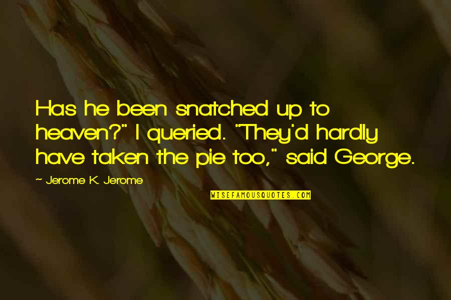 "Pie Quotes By Jerome K. Jerome: Has he been snatched up to heaven?"" I"