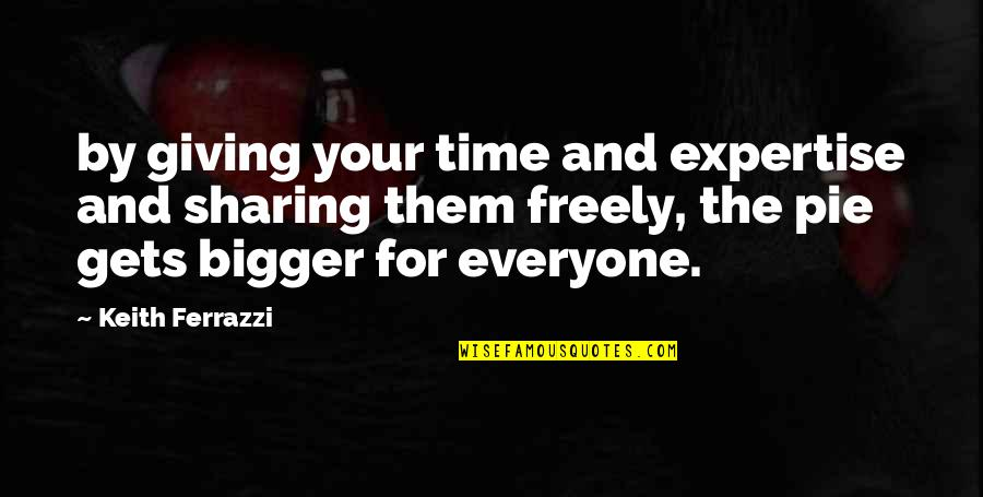 Pie Quotes By Keith Ferrazzi: by giving your time and expertise and sharing