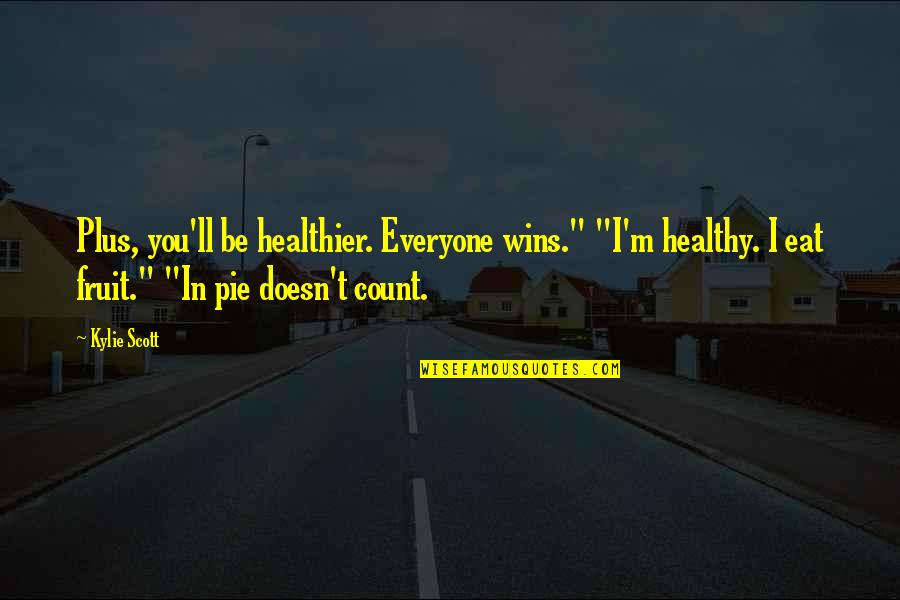 "Pie Quotes By Kylie Scott: Plus, you'll be healthier. Everyone wins."" ""I'm healthy."