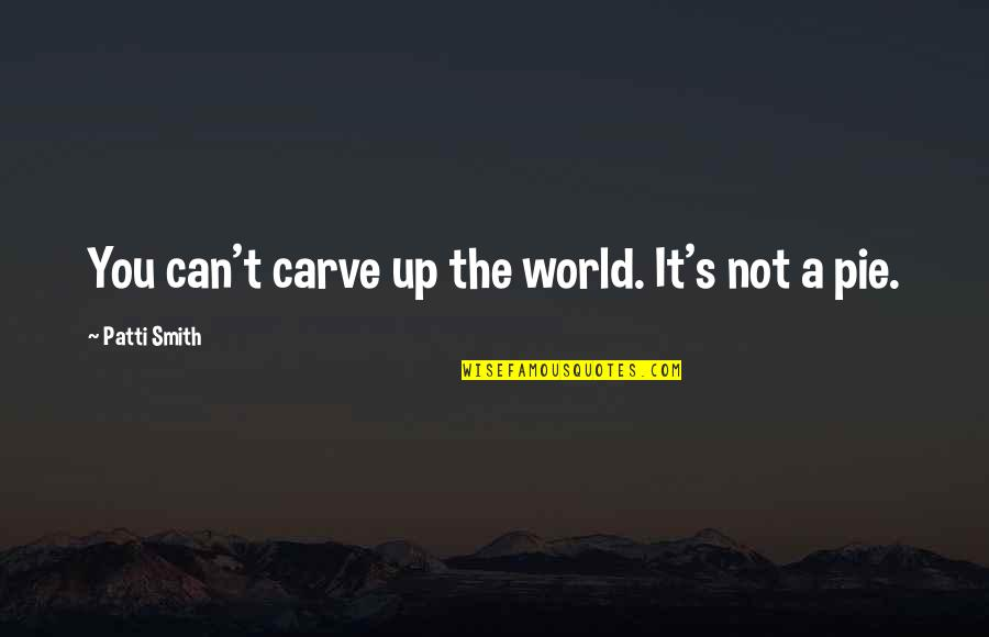 Pie Quotes By Patti Smith: You can't carve up the world. It's not