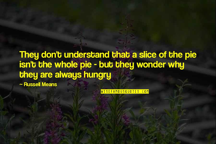 Pie Quotes By Russell Means: They don't understand that a slice of the