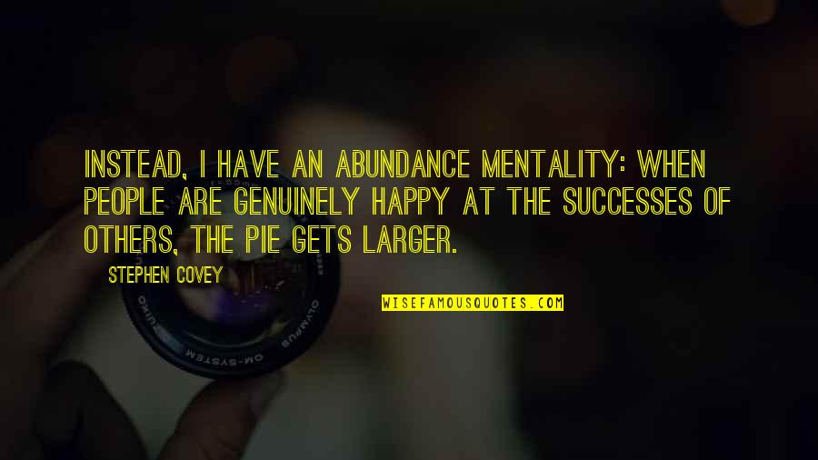 Pie Quotes By Stephen Covey: Instead, I have an abundance mentality: When people