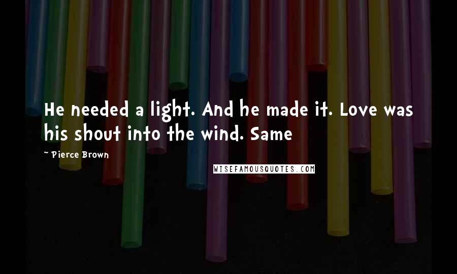 Pierce Brown quotes: He needed a light. And he made it. Love was his shout into the wind. Same