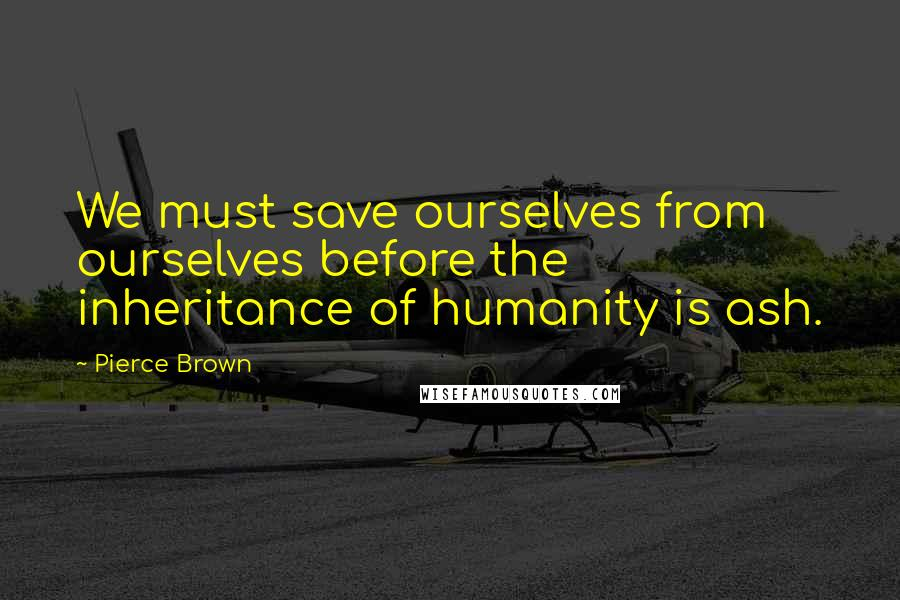 Pierce Brown quotes: We must save ourselves from ourselves before the inheritance of humanity is ash.