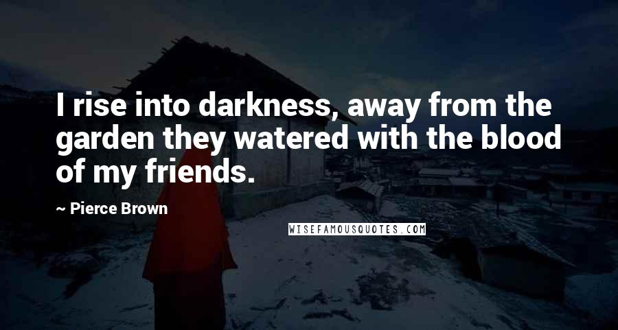 Pierce Brown quotes: I rise into darkness, away from the garden they watered with the blood of my friends.
