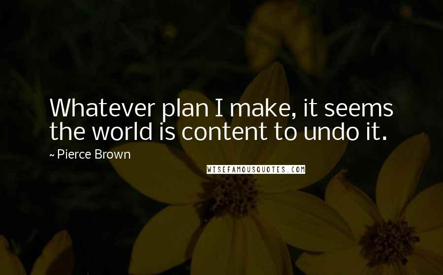 Pierce Brown quotes: Whatever plan I make, it seems the world is content to undo it.