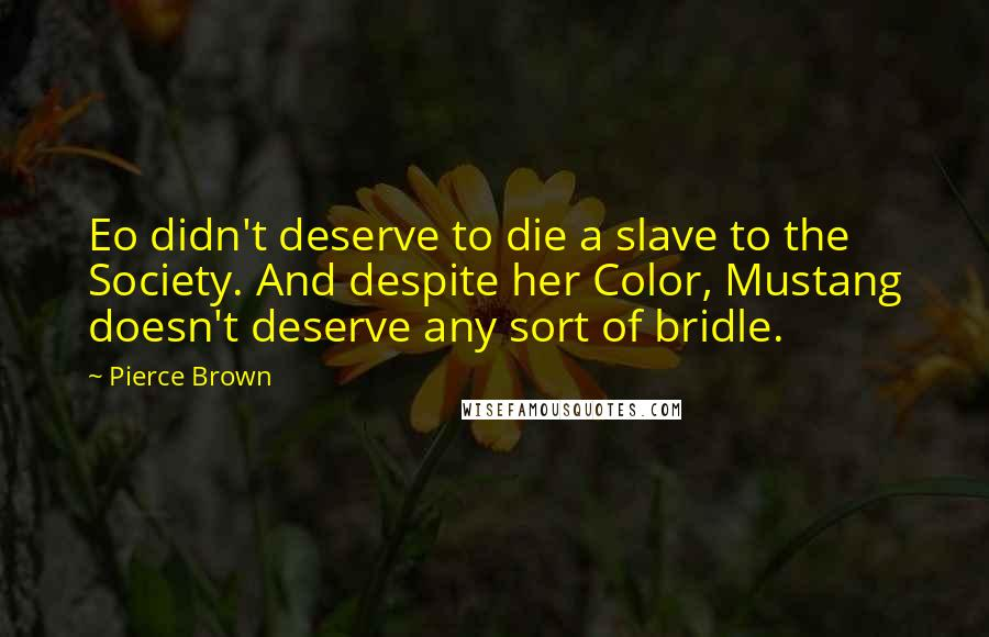 Pierce Brown quotes: Eo didn't deserve to die a slave to the Society. And despite her Color, Mustang doesn't deserve any sort of bridle.