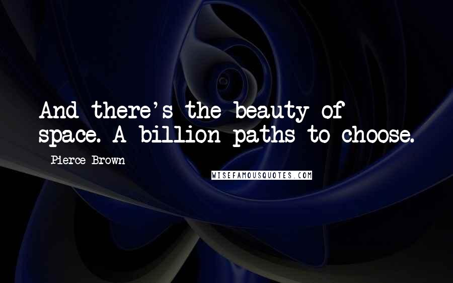 Pierce Brown quotes: And there's the beauty of space. A billion paths to choose.