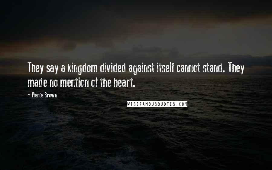 Pierce Brown quotes: They say a kingdom divided against itself cannot stand. They made no mention of the heart.