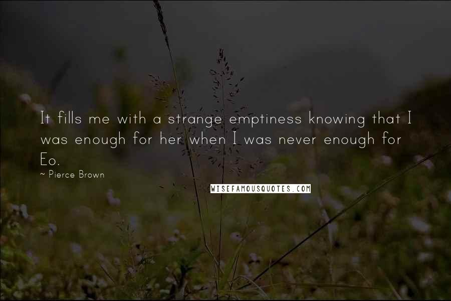 Pierce Brown quotes: It fills me with a strange emptiness knowing that I was enough for her when I was never enough for Eo.