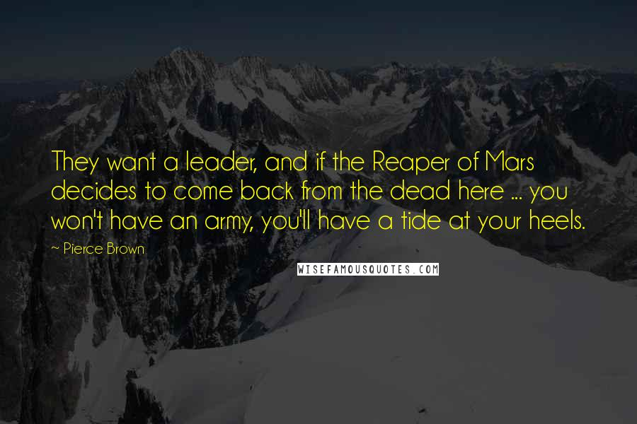Pierce Brown quotes: They want a leader, and if the Reaper of Mars decides to come back from the dead here ... you won't have an army, you'll have a tide at your