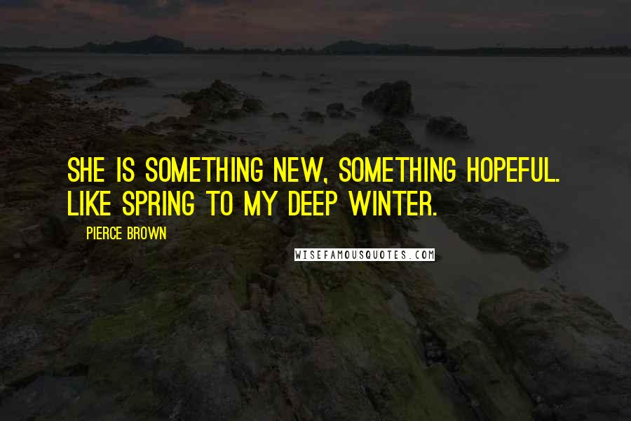 Pierce Brown quotes: She is something new, something hopeful. Like spring to my deep winter.