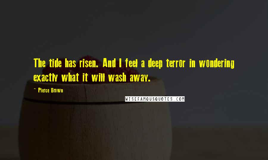 Pierce Brown quotes: The tide has risen. And I feel a deep terror in wondering exactly what it will wash away.