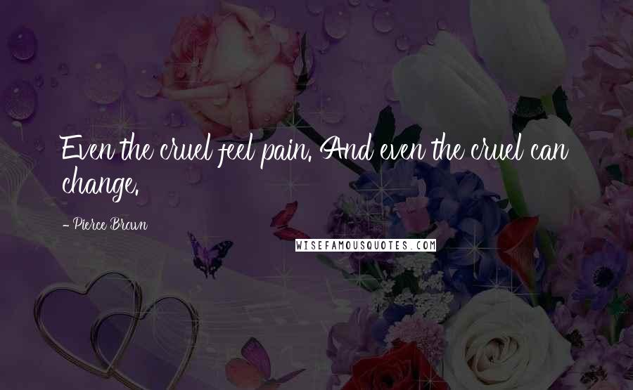 Pierce Brown quotes: Even the cruel feel pain. And even the cruel can change.