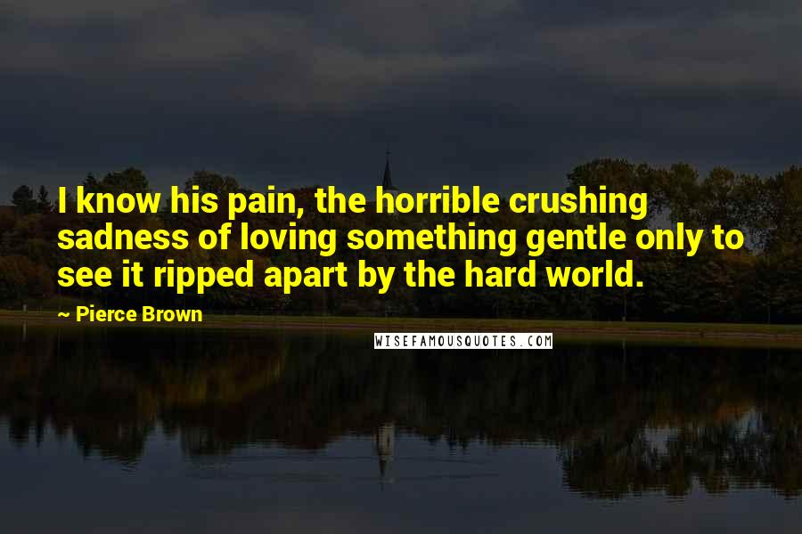 Pierce Brown quotes: I know his pain, the horrible crushing sadness of loving something gentle only to see it ripped apart by the hard world.