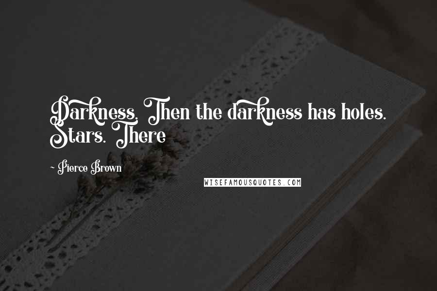 Pierce Brown quotes: Darkness. Then the darkness has holes. Stars. There