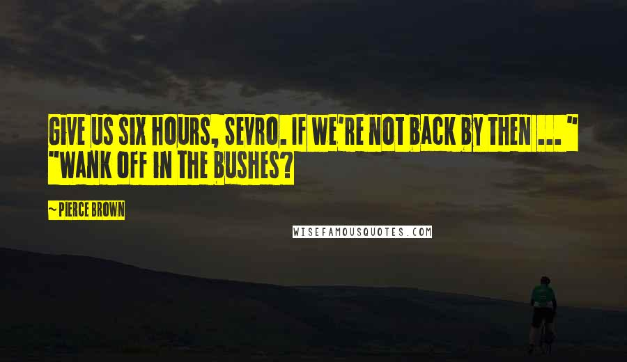 "Pierce Brown quotes: Give us six hours, Sevro. If we're not back by then ... "" ""Wank off in the bushes?"