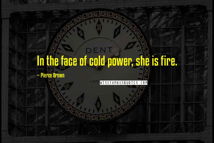 Pierce Brown quotes: In the face of cold power, she is fire.