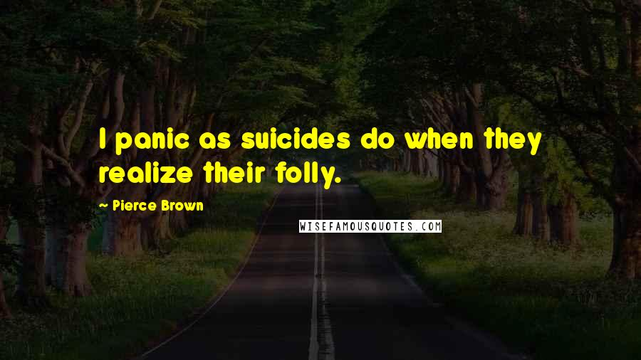 Pierce Brown quotes: I panic as suicides do when they realize their folly.