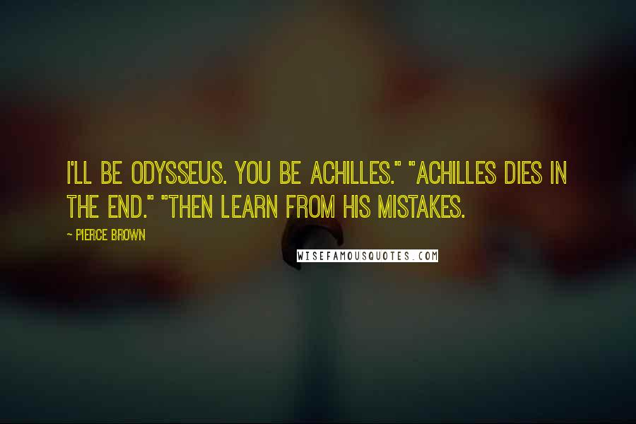 "Pierce Brown quotes: I'll be Odysseus. You be Achilles."" ""Achilles dies in the end."" ""Then learn from his mistakes."