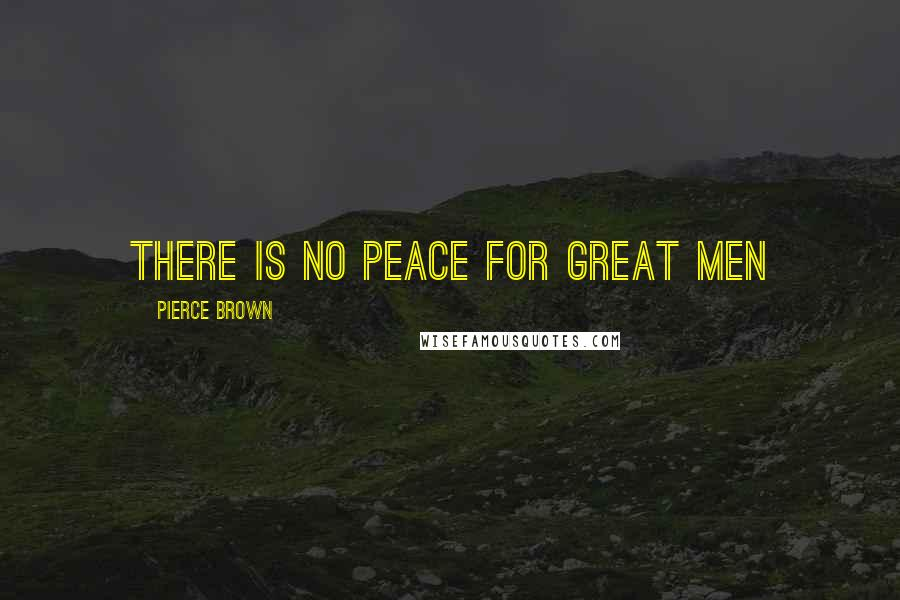 Pierce Brown quotes: There is no peace for great men