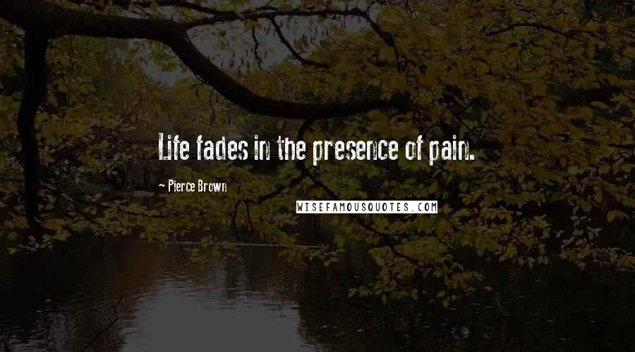 Pierce Brown quotes: Life fades in the presence of pain.