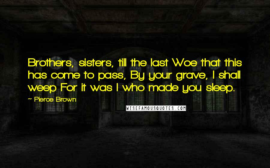 Pierce Brown quotes: Brothers, sisters, till the last Woe that this has come to pass, By your grave, I shall weep For it was I who made you sleep.