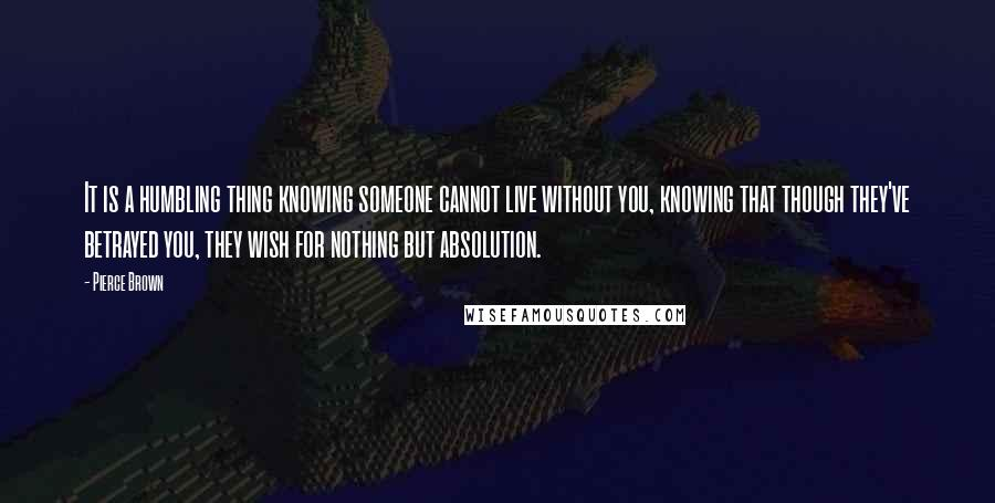 Pierce Brown quotes: It is a humbling thing knowing someone cannot live without you, knowing that though they've betrayed you, they wish for nothing but absolution.