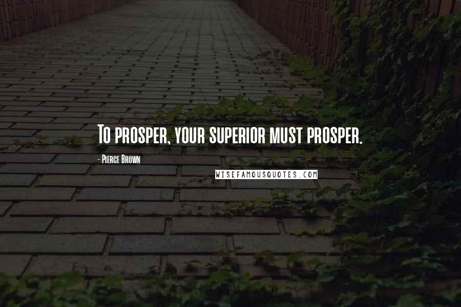 Pierce Brown quotes: To prosper, your superior must prosper.