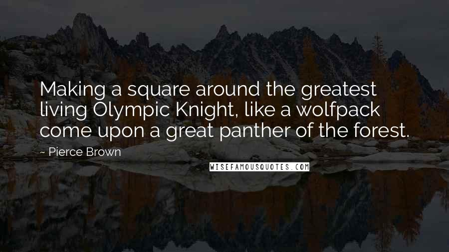 Pierce Brown quotes: Making a square around the greatest living Olympic Knight, like a wolfpack come upon a great panther of the forest.