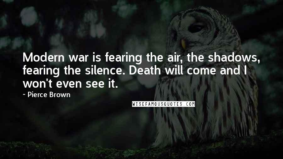 Pierce Brown quotes: Modern war is fearing the air, the shadows, fearing the silence. Death will come and I won't even see it.
